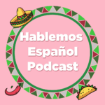 Hablemos Español Podcast- learn Spanish
